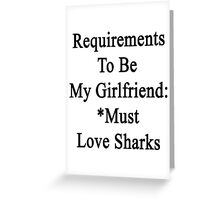 Requirements To Be My Girlfriend: *Must Love Sharks  Greeting Card