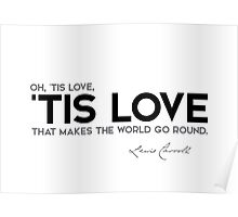 oh, 'tis love, 'tis love that makes the world go round - lewis carroll Poster