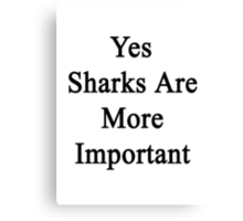 Yes Sharks Are More Important  Canvas Print