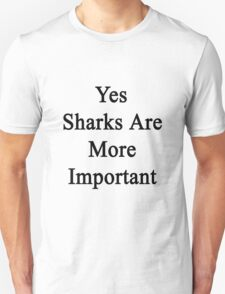 Yes Sharks Are More Important  T-Shirt