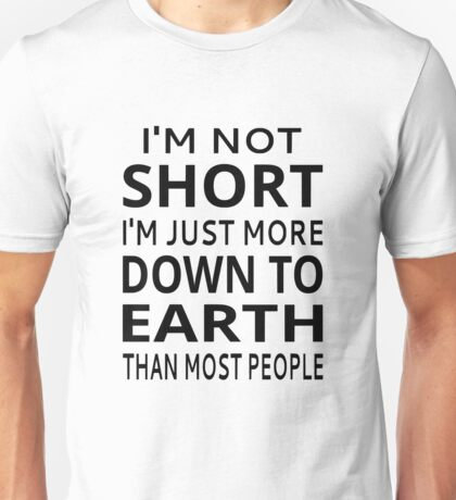 I'm Not Short I'm Just More Down To Earth Than Most People Unisex T-Shirt