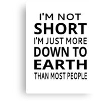 I'm Not Short I'm Just More Down To Earth Than Most People Canvas Print