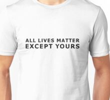 All Lives Matter Except Yours Unisex T-Shirt