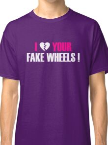 I Love Your Fake Wheels (2) Classic T-Shirt