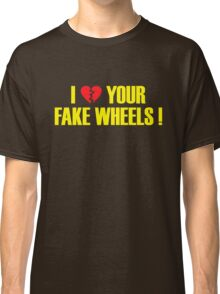 I Love Your Fake Wheels (4) Classic T-Shirt