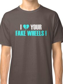 I Love Your Fake Wheels (6) Classic T-Shirt
