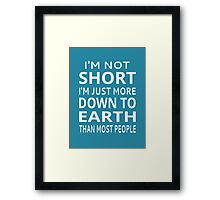 I'm Not Short I'm Just More Down To Earth Than Most People Framed Print