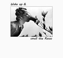 Wake Up & Smell The Roses  Unisex T-Shirt