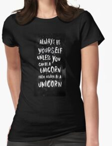 Always be yourself. Unless you can be a unicorn, then always be a unicorn. Womens Fitted T-Shirt