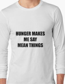 Hunger makes me say mean things Long Sleeve T-Shirt