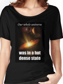 Big Bang Theory - Our whole universe was in a hot dense state Women's Relaxed Fit T-Shirt