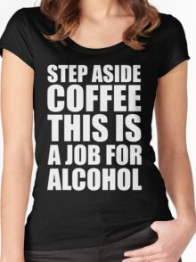 Step Aside Coffee This Is A Job For Alcohol Funny Booze Women's Fitted Scoop T-Shirt