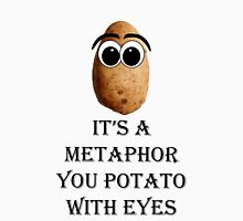 It's a metaphor you potato with eyes Unisex T-Shirt