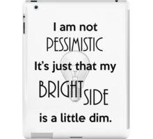 Not Pessimistic Just a Dim Bright Side iPad Case/Skin