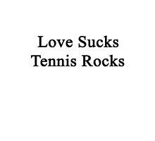 Love Sucks Tennis Rocks by supernova23