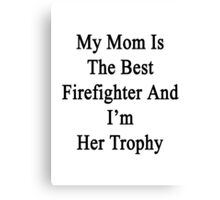 My Mom Is The Best Firefighter And I'm Her Trophy  Canvas Print