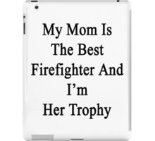 My Mom Is The Best Firefighter And I'm Her Trophy  iPad Case/Skin