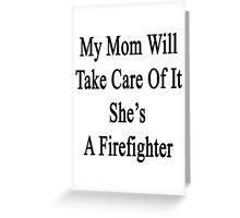 My Mom Will Take Care Of It She's A Firefighter  Greeting Card