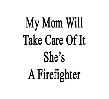 My Mom Will Take Care Of It She's A Firefighter  Photographic Print
