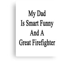 My Dad Is Smart Funny And A Great Firefighter Canvas Print