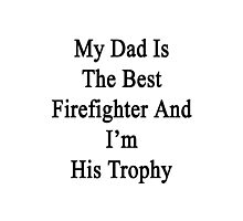My Dad Is The Best Firefighter And I'm His Trophy  Photographic Print