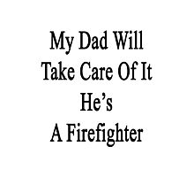 My Dad Will Take Care Of It He's A Firefighter  Photographic Print