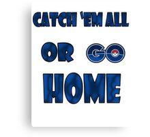 Pokemon GO - Catch em all or go home Canvas Print