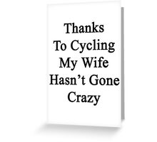 Thanks To Cycling My Wife Hasn't Gone Crazy  Greeting Card
