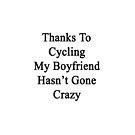 Thanks To Cycling My Boyfriend Hasn't Gone Crazy  by supernova23