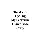 Thanks To Cycling My Girlfriend Hasn't Gone Crazy by supernova23
