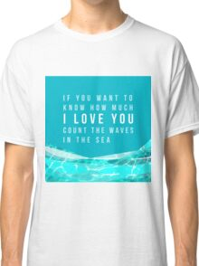 If you want to know how much I LOVE YOU count the waves in the sea Classic T-Shirt