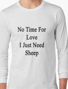 No Time For Love I Just Need Sheep Long Sleeve T-Shirt
