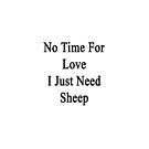 No Time For Love I Just Need Sheep by supernova23