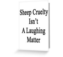 Sheep Cruelty Isn't A Laughing Matter  Greeting Card