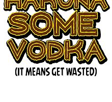 HAKUNA SOME VODKA by themarvdesigns