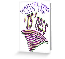 MARVELING the IS~ness... Greeting Card