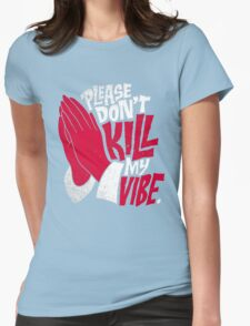 Please, Don't Kill My Vibe Womens Fitted T-Shirt