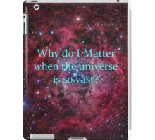 Why do I matter when the universe is so vast? iPad Case/Skin