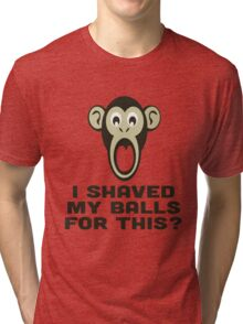 I SHAVED MY BALLS FOR THIS? Tri-blend T-Shirt