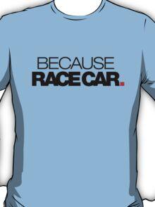 BECAUSE RACE CAR (2) T-Shirt