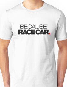 BECAUSE RACE CAR (2) Unisex T-Shirt