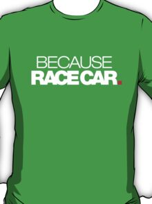 BECAUSE RACE CAR (1) T-Shirt