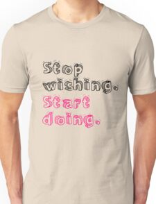 Stop Wishing. Start Doing. Unisex T-Shirt