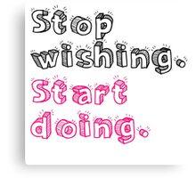 Stop Wishing. Start Doing. Canvas Print