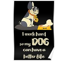 I Work Hard So My DOG Can Have A Better Life Black Poster