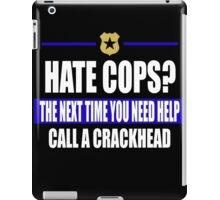 hate cops? Next Time You Need Help Call A Crackhead iPad Case/Skin
