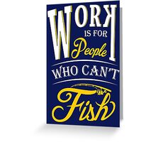 Work is for people who can't fish Tshirt Greeting Card