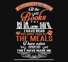 I can not remember all the books i have read any more than all the meals I have eaten even so they have made me Unisex T-Shirt