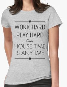 WORK HARD PLAY HARD : HOUSE TIME IS ANYTIME Womens Fitted T-Shirt
