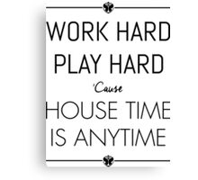 WORK HARD PLAY HARD : HOUSE TIME IS ANYTIME Canvas Print